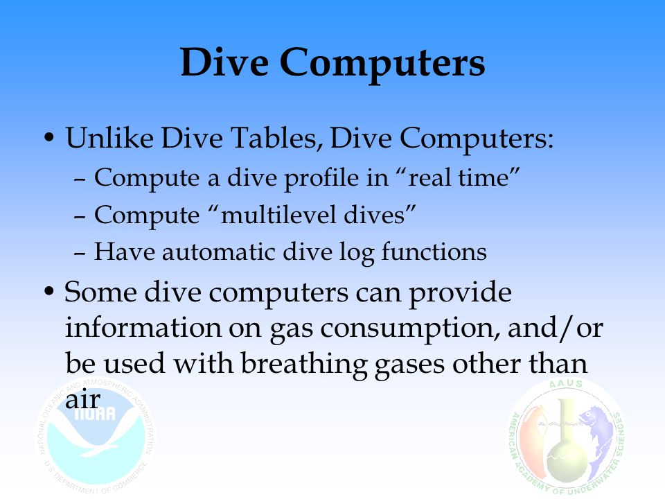 Dive Computers Unlike Dive Tables, Dive Computers: –Compute a dive profile in real time –Compute multilevel dives –Have automatic dive log functions Some dive computers can provide information on gas consumption, and/or be used with breathing gases other than air