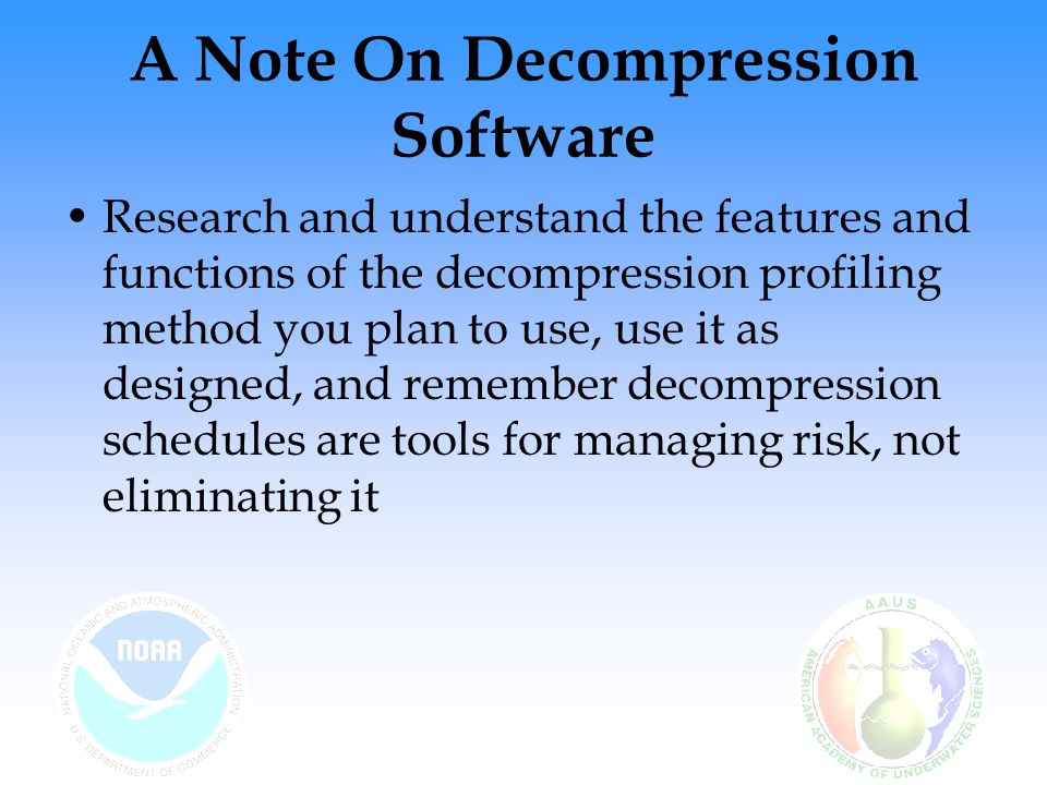 A Note On Decompression Software Research and understand the features and functions of the decompression profiling method you plan to use, use it as designed, and remember decompression schedules are tools for managing risk, not eliminating it