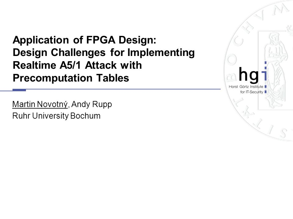 Application of FPGA Design: Design Challenges for Implementing Realtime A5/1 Attack with Precomputation Tables Martin Novotný, Andy Rupp Ruhr Universi