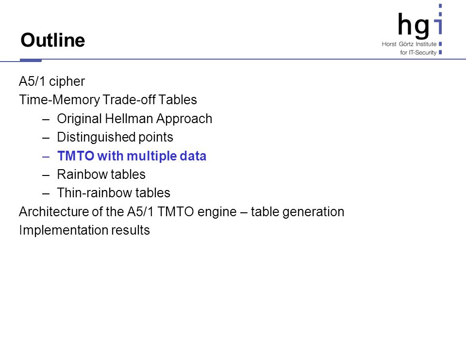 Outline A5/1 cipher Time-Memory Trade-off Tables –Original Hellman Approach –Distinguished points –TMTO with multiple data –Rainbow tables –Thin-rainb