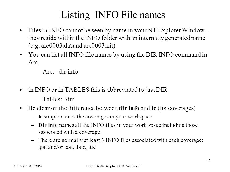 6/11/2014 UT Dallas POEC 6382 Applied GIS Software 12 Listing INFO File names Files in INFO cannot be seen by name in your NT Explorer Window -- they