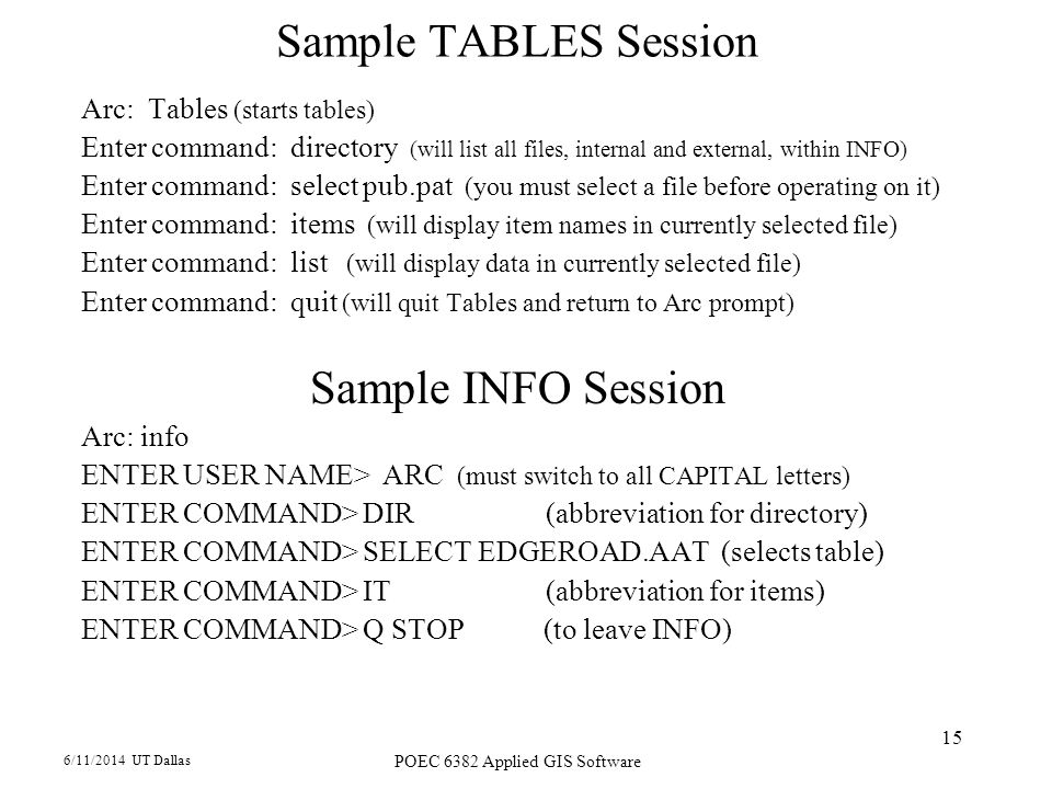 6/11/2014 UT Dallas POEC 6382 Applied GIS Software 15 Sample TABLES Session Arc: Tables (starts tables) Enter command: directory (will list all files,