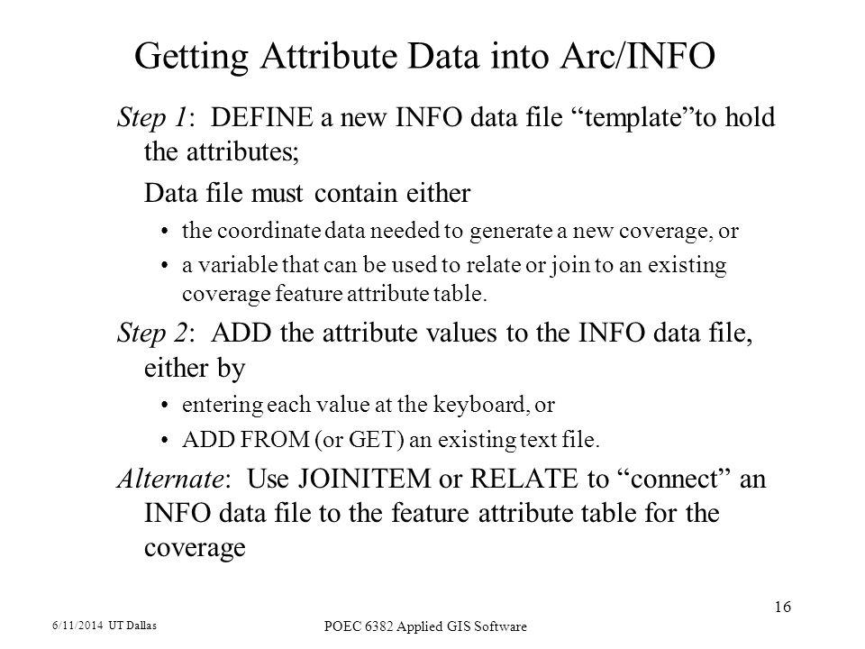6/11/2014 UT Dallas POEC 6382 Applied GIS Software 16 Getting Attribute Data into Arc/INFO Step 1: DEFINE a new INFO data file templateto hold the att
