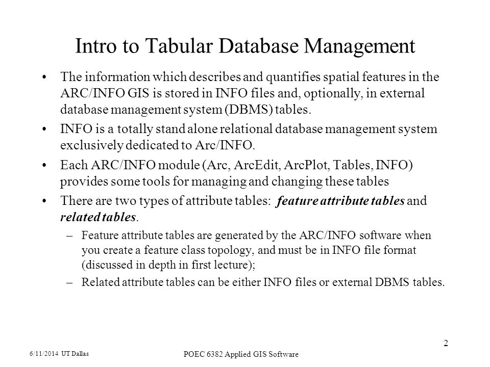 6/11/2014 UT Dallas POEC 6382 Applied GIS Software 2 Intro to Tabular Database Management The information which describes and quantifies spatial features in the ARC/INFO GIS is stored in INFO files and, optionally, in external database management system (DBMS) tables.