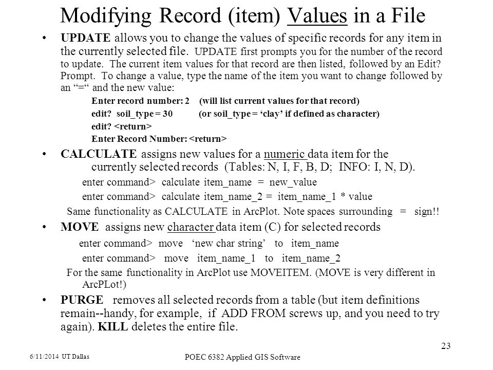 6/11/2014 UT Dallas POEC 6382 Applied GIS Software 23 Modifying Record (item) Values in a File UPDATE allows you to change the values of specific records for any item in the currently selected file.