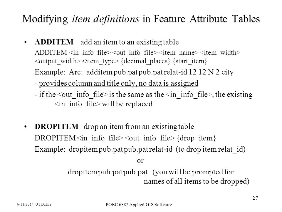 6/11/2014 UT Dallas POEC 6382 Applied GIS Software 27 Modifying item definitions in Feature Attribute Tables ADDITEMadd an item to an existing table ADDITEM {decimal_places} {start_item} Example: Arc: additem pub.pat pub.pat relat-id N 2 city - provides column and title only, no data is assigned - if the is the same as the, the existing will be replaced DROPITEM drop an item from an existing table DROPITEM {drop_item} Example: dropitem pub.pat pub.pat relat-id (to drop item relat_id) or dropitem pub.pat pub.pat (you will be prompted for names of all items to be dropped)