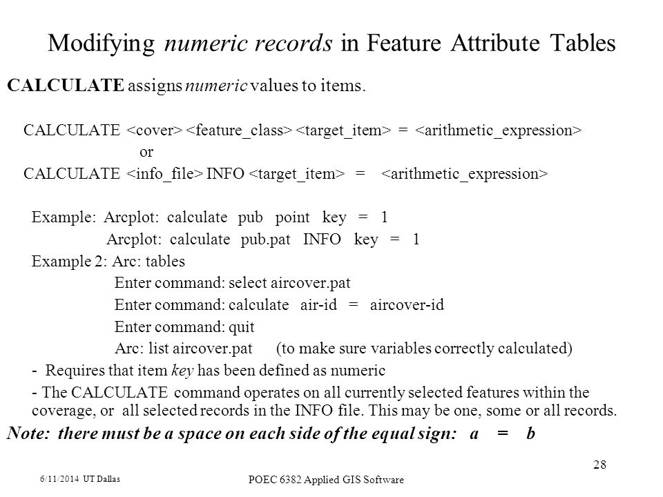 6/11/2014 UT Dallas POEC 6382 Applied GIS Software 28 Modifying numeric records in Feature Attribute Tables CALCULATE assigns numeric values to items.