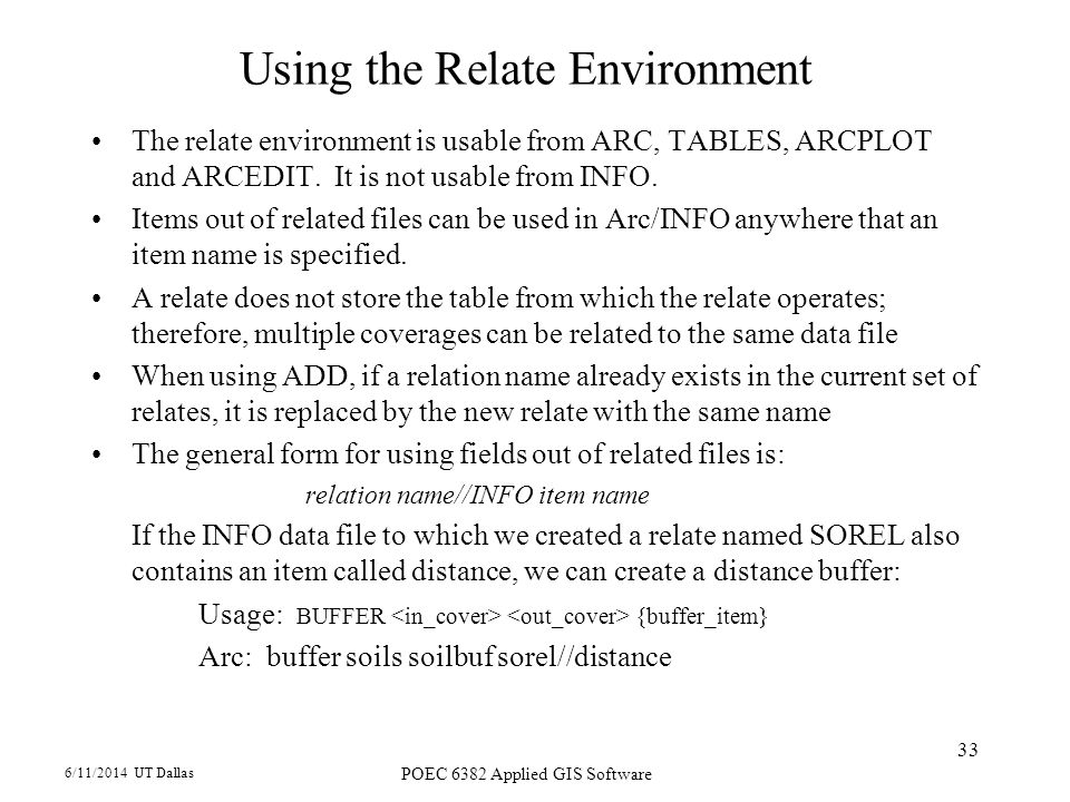 6/11/2014 UT Dallas POEC 6382 Applied GIS Software 33 Using the Relate Environment The relate environment is usable from ARC, TABLES, ARCPLOT and ARCEDIT.
