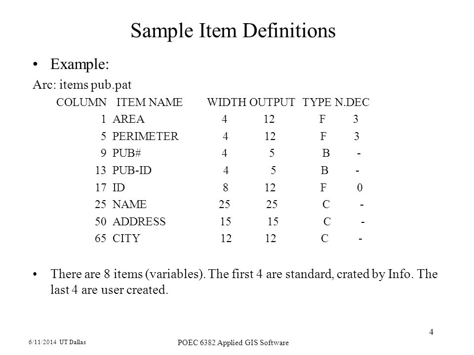 6/11/2014 UT Dallas POEC 6382 Applied GIS Software 4 Sample Item Definitions Example: Arc: items pub.pat COLUMN ITEM NAME WIDTH OUTPUT TYPE N.DEC 1 AREA 4 12 F 3 5 PERIMETER 4 12 F 3 9 PUB# 4 5 B - 13 PUB-ID 4 5 B - 17 ID 8 12 F 0 25 NAME C - 50 ADDRESS C - 65 CITY C - There are 8 items (variables).