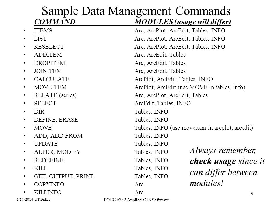 6/11/2014 UT Dallas POEC 6382 Applied GIS Software 9 Sample Data Management Commands COMMANDMODULES (usage will differ) ITEMSArc, ArcPlot, ArcEdit, Tables, INFO LISTArc, ArcPlot, ArcEdit, Tables, INFO RESELECTArc, ArcPlot, ArcEdit, Tables, INFO ADDITEMArc, ArcEdit, Tables DROPITEMArc, ArcEdit, Tables JOINITEMArc, ArcEdit, Tables CALCULATEArcPlot, ArcEdit, Tables, INFO MOVEITEMArcPlot, ArcEdit (use MOVE in tables, info) RELATE (series) Arc, ArcPlot, ArcEdit, Tables SELECTArcEdit, Tables, INFO DIRTables, INFO DEFINE, ERASETables, INFO MOVETables, INFO (use moveitem in arcplot, arcedit) ADD, ADD FROMTables, INFO UPDATETables, INFO ALTER, MODIFYTables, INFO REDEFINE Tables, INFO KILLTables, INFO GET, OUTPUT, PRINTTables, INFO COPYINFOArc KILLINFOArc Always remember, check usage since it can differ between modules!
