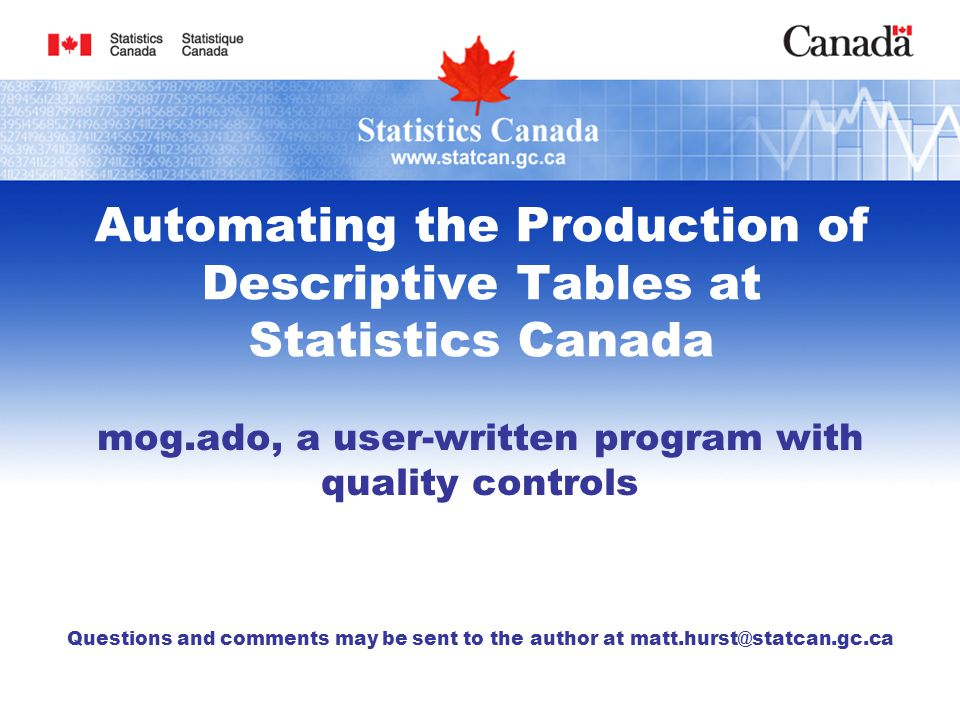 Automating the Production of Descriptive Tables at Statistics Canada mog.ado, a user-written program with quality controls Questions and comments may be sent to the author at matt.hurst@statcan.gc.ca