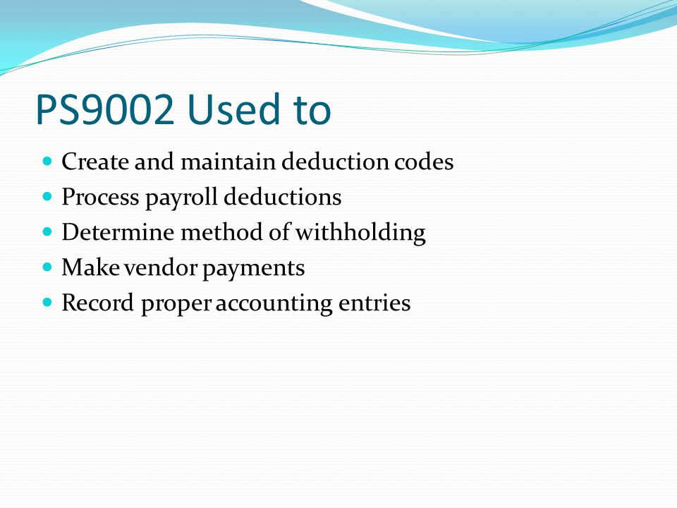 PS9002 Used to Create and maintain deduction codes Process payroll deductions Determine method of withholding Make vendor payments Record proper accounting entries
