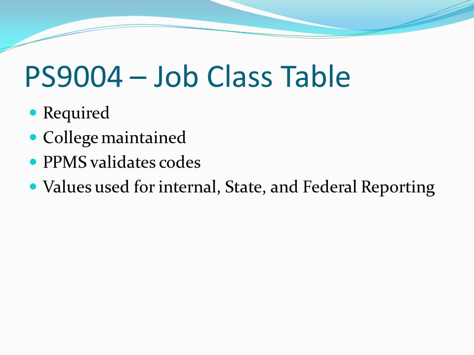 PS9004 – Job Class Table Required College maintained PPMS validates codes Values used for internal, State, and Federal Reporting