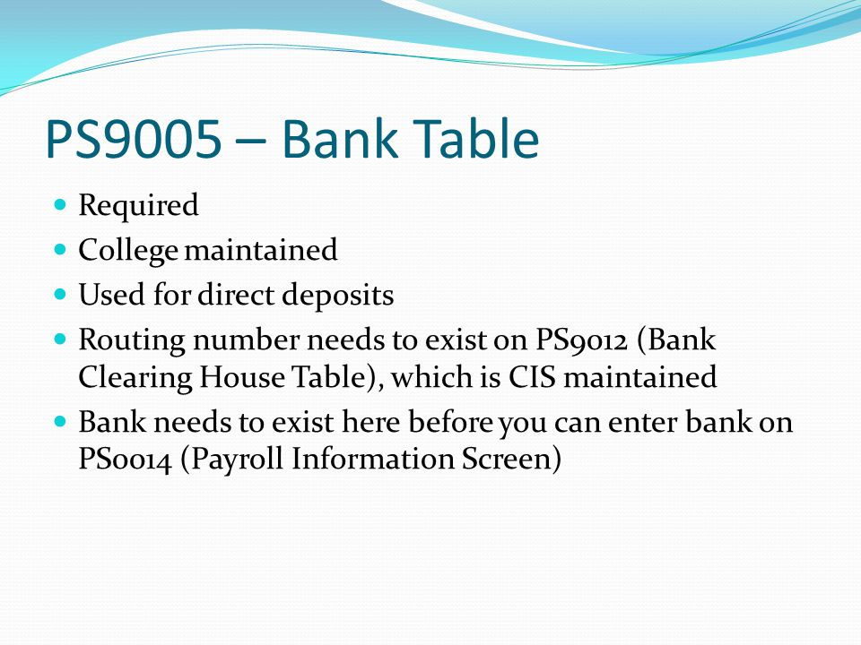 PS9005 – Bank Table Required College maintained Used for direct deposits Routing number needs to exist on PS9012 (Bank Clearing House Table), which is CIS maintained Bank needs to exist here before you can enter bank on PS0014 (Payroll Information Screen)