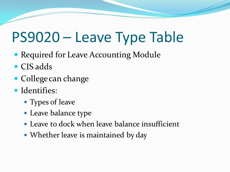 PS9020 – Leave Type Table Required for Leave Accounting Module CIS adds College can change Identifies: Types of leave Leave balance type Leave to dock when leave balance insufficient Whether leave is maintained by day