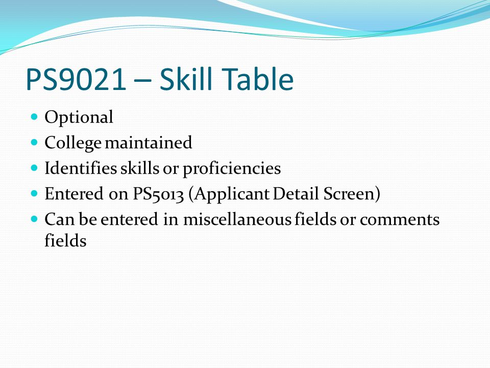 PS9021 – Skill Table Optional College maintained Identifies skills or proficiencies Entered on PS5013 (Applicant Detail Screen) Can be entered in miscellaneous fields or comments fields