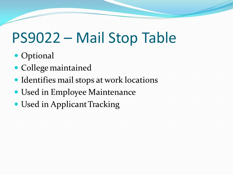 PS9022 – Mail Stop Table Optional College maintained Identifies mail stops at work locations Used in Employee Maintenance Used in Applicant Tracking