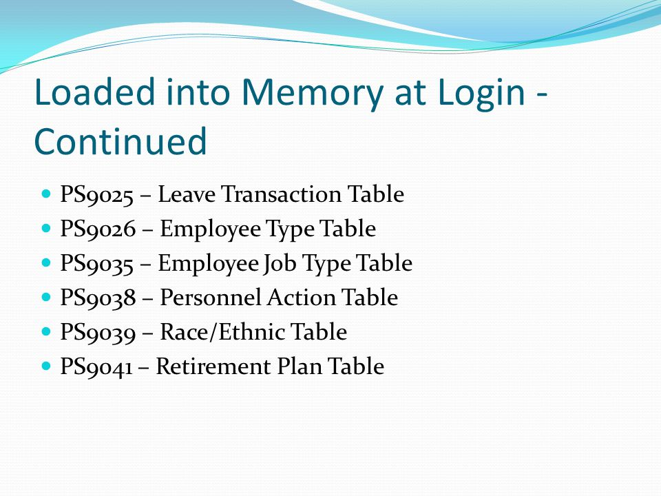 Loaded into Memory at Login - Continued PS9025 – Leave Transaction Table PS9026 – Employee Type Table PS9035 – Employee Job Type Table PS9038 – Personnel Action Table PS9039 – Race/Ethnic Table PS9041 – Retirement Plan Table