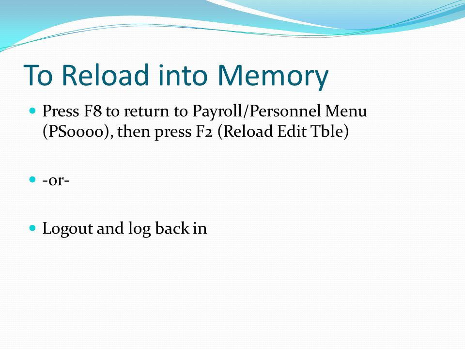 To Reload into Memory Press F8 to return to Payroll/Personnel Menu (PS0000), then press F2 (Reload Edit Tble) -or- Logout and log back in