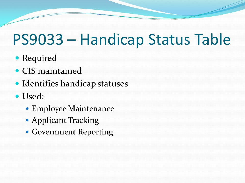PS9033 – Handicap Status Table Required CIS maintained Identifies handicap statuses Used: Employee Maintenance Applicant Tracking Government Reporting