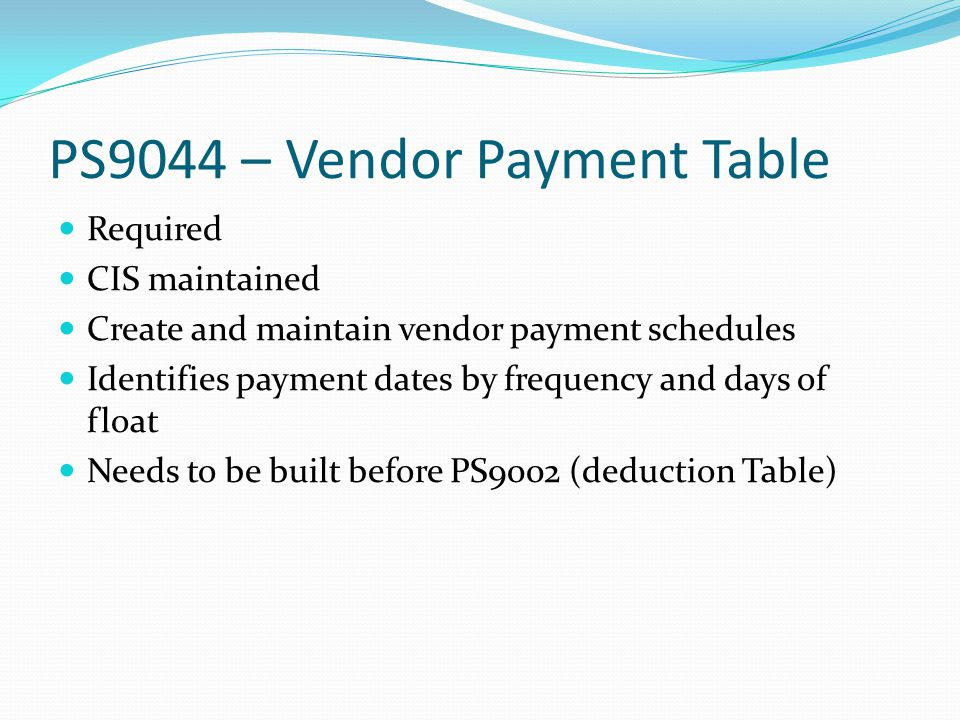 PS9044 – Vendor Payment Table Required CIS maintained Create and maintain vendor payment schedules Identifies payment dates by frequency and days of float Needs to be built before PS9002 (deduction Table)