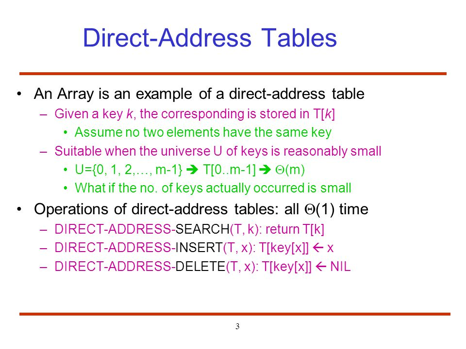 3 Direct-Address Tables An Array is an example of a direct-address table –Given a key k, the corresponding is stored in T[k] Assume no two elements have the same key –Suitable when the universe U of keys is reasonably small U={0, 1, 2,…, m-1} T[0..m-1] (m) What if the no.