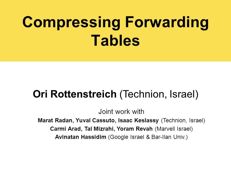 Compressing Forwarding Tables Ori Rottenstreich (Technion, Israel) Joint work with Marat Radan, Yuval Cassuto, Isaac Keslassy (Technion, Israel) Carmi Arad, Tal Mizrahi, Yoram Revah (Marvell Israel) Avinatan Hassidim (Google Israel & Bar-Ilan Univ.)
