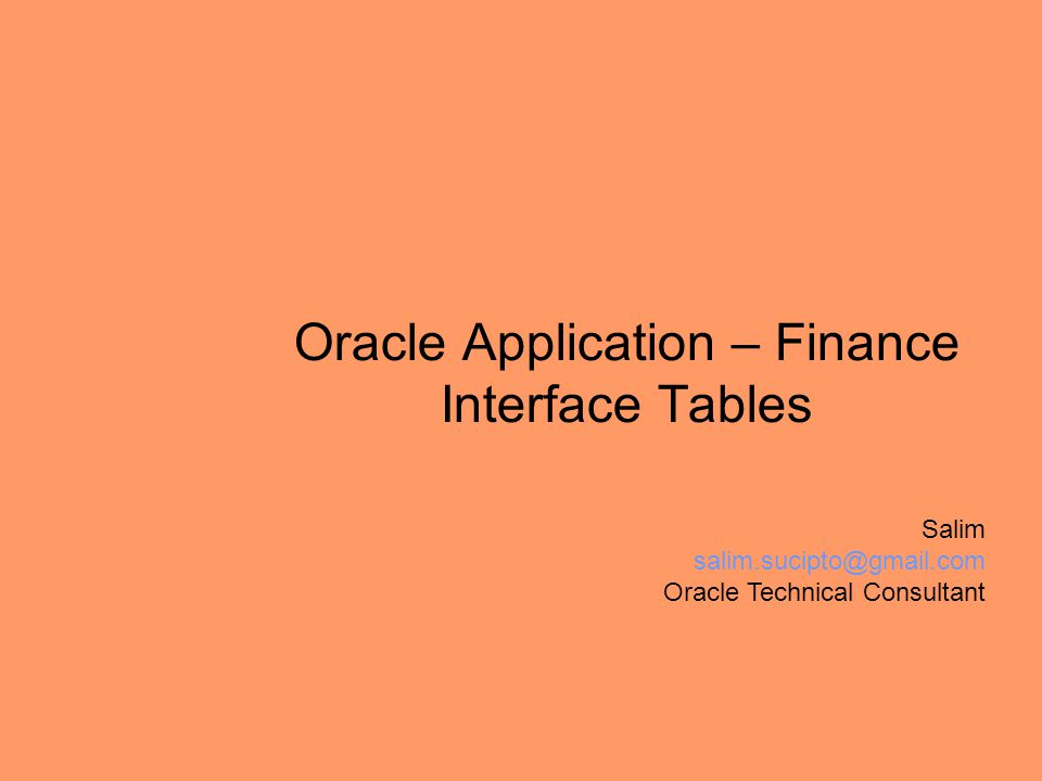 Oracle Application – Finance Interface Tables Salim salim.sucipto@gmail.com Oracle Technical Consultant
