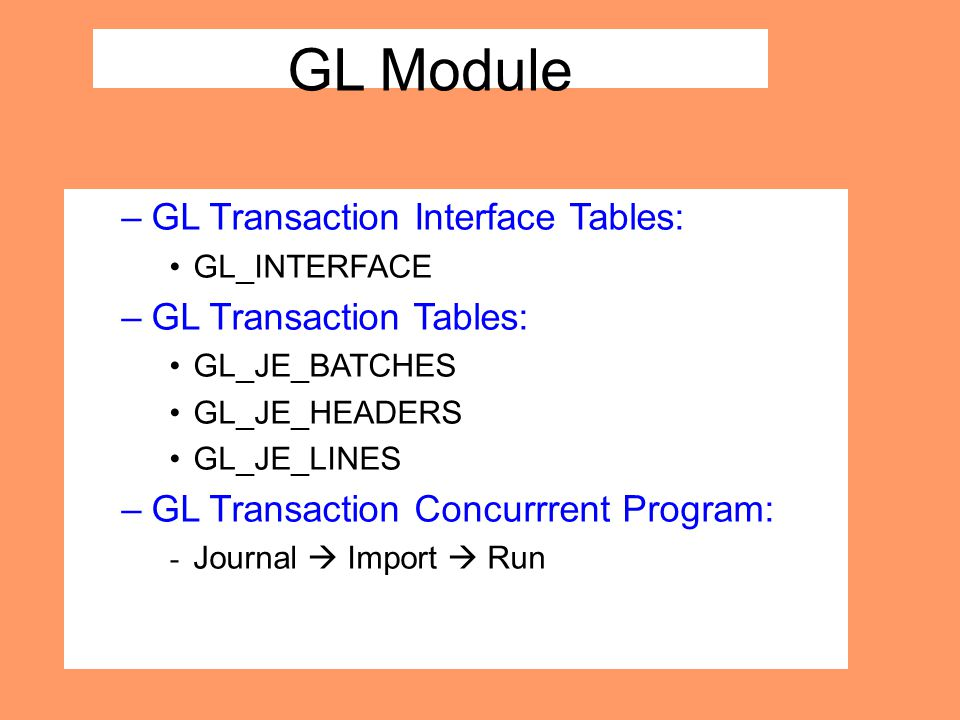 GL Module –GL Transaction Interface Tables: GL_INTERFACE –GL Transaction Tables: GL_JE_BATCHES GL_JE_HEADERS GL_JE_LINES –GL Transaction Concurrrent P