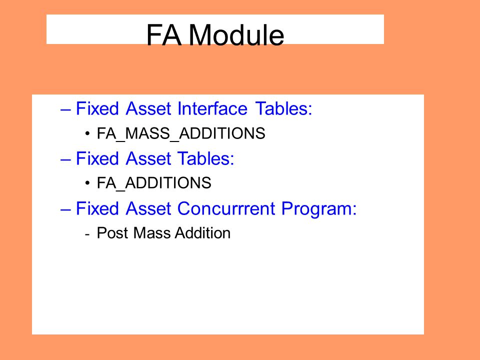 FA Module –Fixed Asset Interface Tables: FA_MASS_ADDITIONS –Fixed Asset Tables: FA_ADDITIONS –Fixed Asset Concurrrent Program: - Post Mass Addition