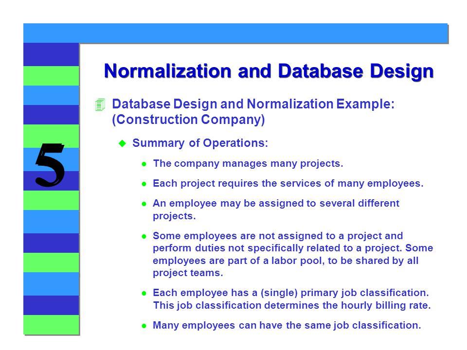 5 5 Normalization and Database Design 4Database Design and Normalization Example: (Construction Company) u Summary of Operations: l The company manage