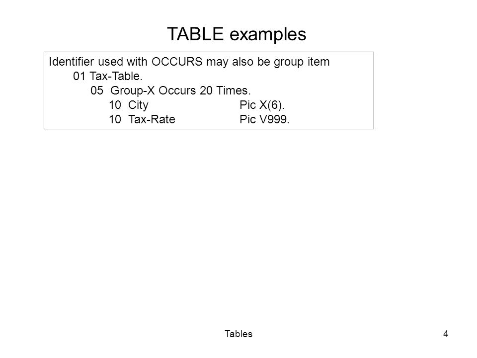 Tables4 TABLE examples Identifier used with OCCURS may also be group item 01 Tax-Table.
