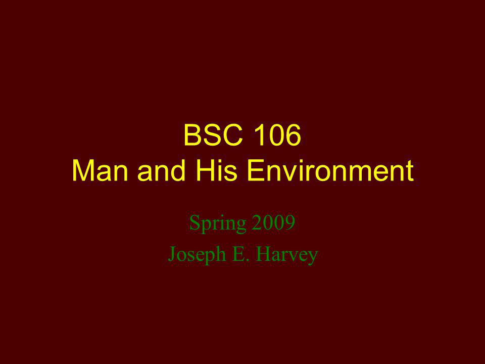BSC 106 Man and His Environment Spring 2009 Joseph E. Harvey