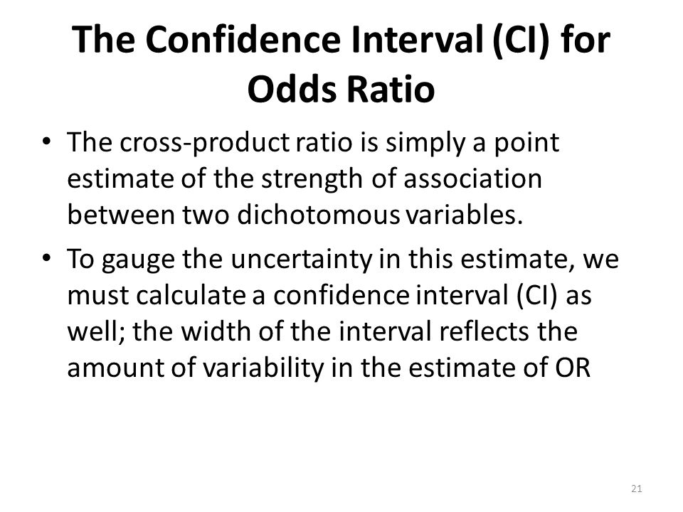 The Confidence Interval (CI) for Odds Ratio The cross-product ratio is simply a point estimate of the strength of association between two dichotomous