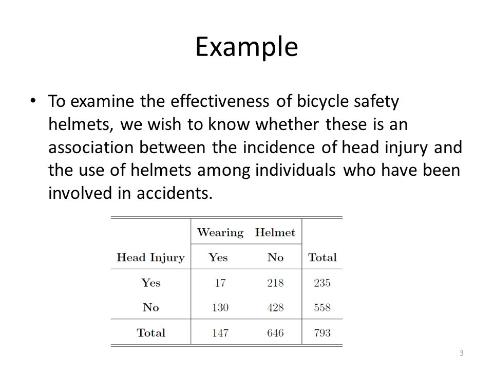 Example To examine the effectiveness of bicycle safety helmets, we wish to know whether these is an association between the incidence of head injury a