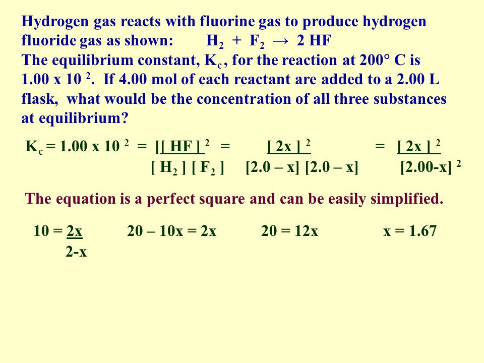 Hydrogen gas reacts with fluorine gas to produce hydrogen fluoride gas as shown: H 2 + F 2 2 HF The equilibrium constant, K c, for the reaction at 200 C is 1.00 x 10 2.