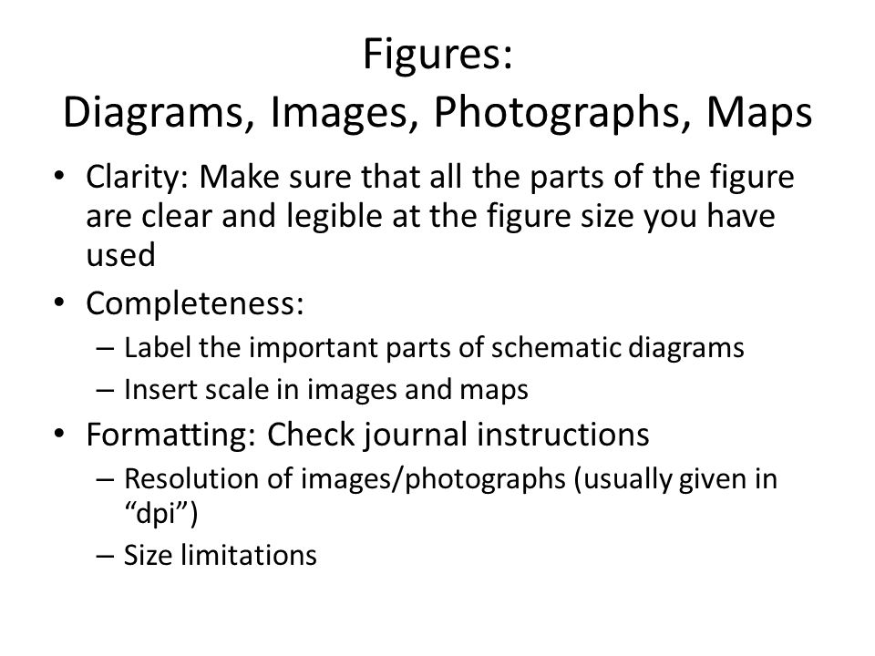 Figures: Diagrams, Images, Photographs, Maps Clarity: Make sure that all the parts of the figure are clear and legible at the figure size you have used Completeness: – Label the important parts of schematic diagrams – Insert scale in images and maps Formatting: Check journal instructions – Resolution of images/photographs (usually given in dpi) – Size limitations