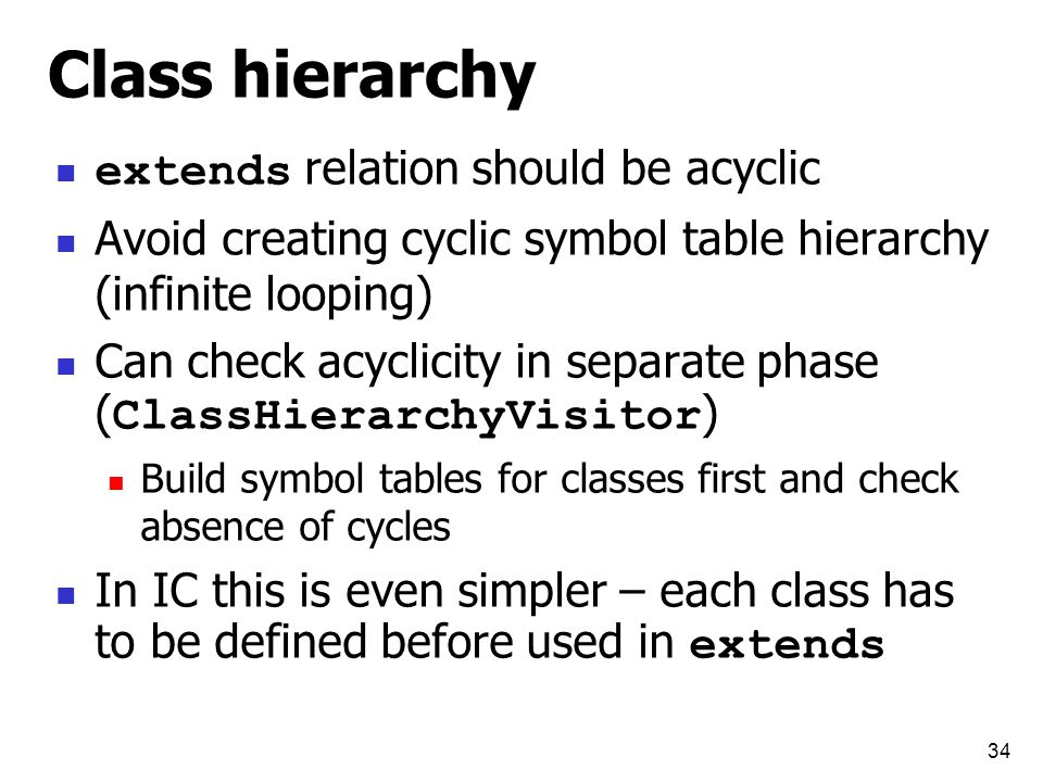 34 Class hierarchy extends relation should be acyclic Avoid creating cyclic symbol table hierarchy (infinite looping) Can check acyclicity in separate phase ( ClassHierarchyVisitor ) Build symbol tables for classes first and check absence of cycles In IC this is even simpler – each class has to be defined before used in extends