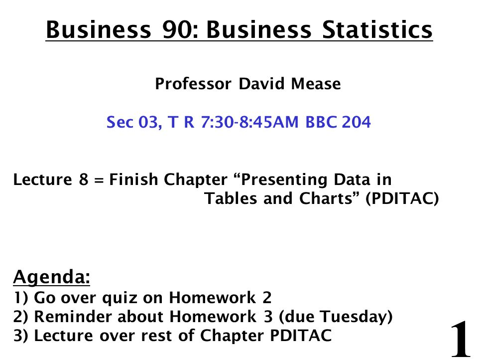 1 Business 90: Business Statistics Professor David Mease Sec 03, T R 7:30-8:45AM BBC 204 Lecture 8 = Finish Chapter Presenting Data in Tables and Char