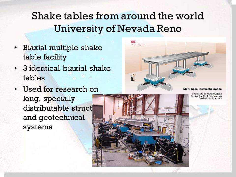 Shake tables from around the world University of Nevada Reno Biaxial multiple shake table facility 3 identical biaxial shake tables Used for research on long, specially distributable structural and geotechnical systems
