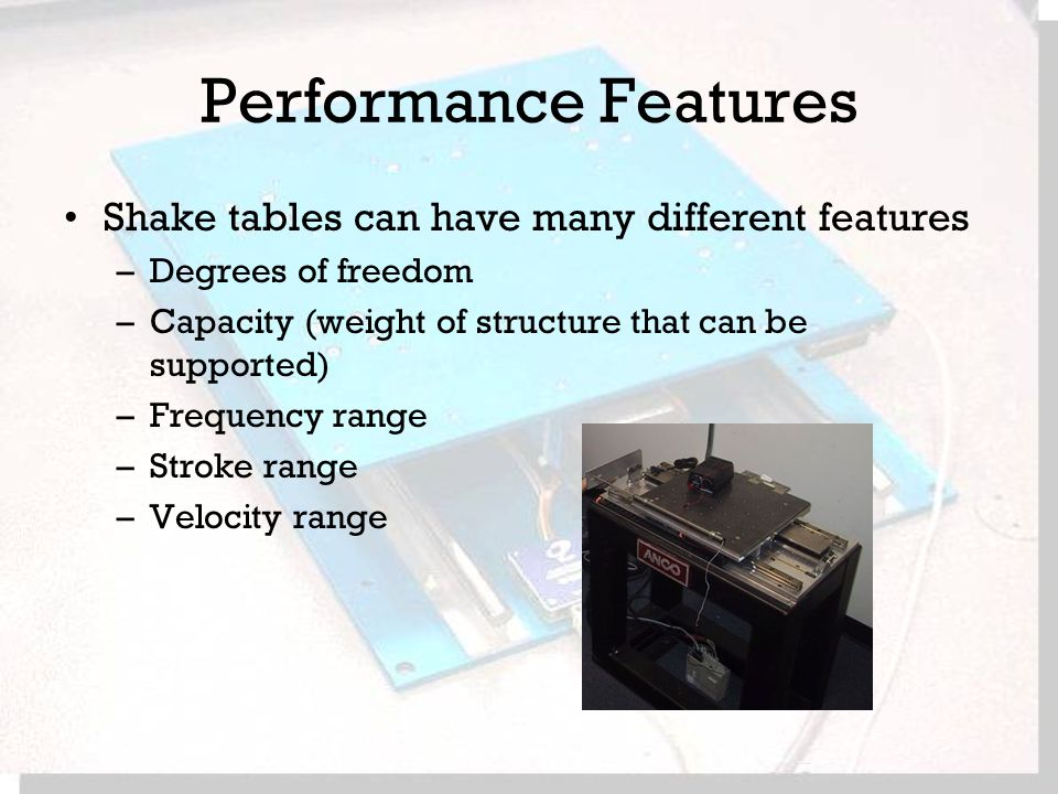 Performance Features Shake tables can have many different features –Degrees of freedom –Capacity (weight of structure that can be supported) –Frequency range –Stroke range –Velocity range