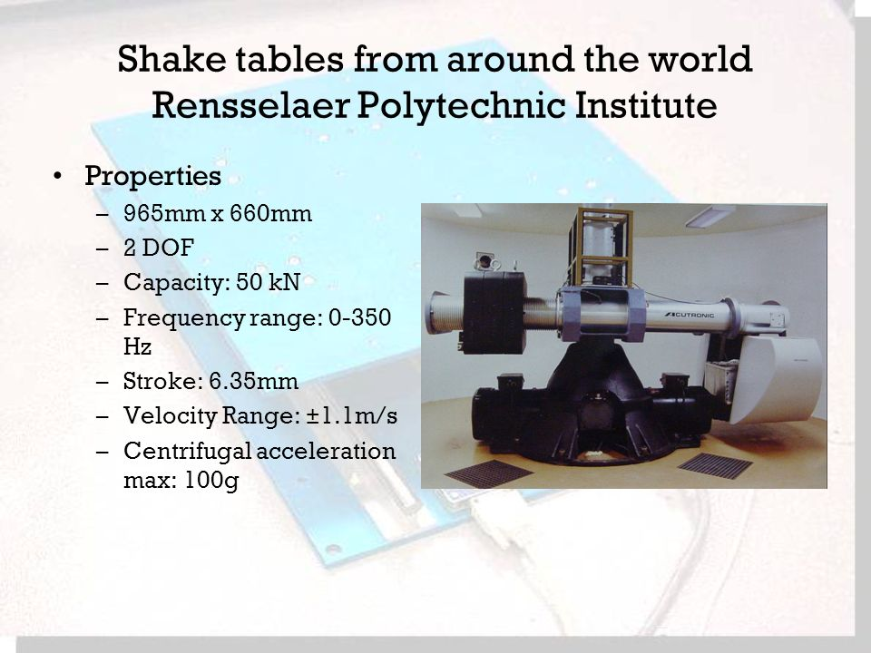 Shake tables from around the world Rensselaer Polytechnic Institute Properties –965mm x 660mm –2 DOF –Capacity: 50 kN –Frequency range: Hz –Stroke: 6.35mm –Velocity Range: ±1.1m/s –Centrifugal acceleration max: 100g