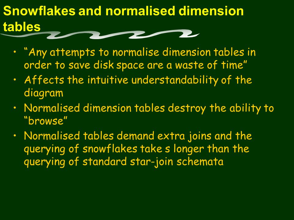 Snowflakes and normalised dimension tables Any attempts to normalise dimension tables in order to save disk space are a waste of time Affects the intuitive understandability of the diagram Normalised dimension tables destroy the ability to browse Normalised tables demand extra joins and the querying of snowflakes take s longer than the querying of standard star-join schemata
