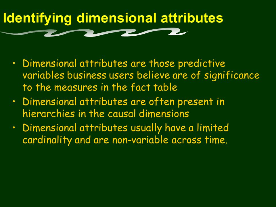 Identifying dimensional attributes Dimensional attributes are those predictive variables business users believe are of significance to the measures in the fact table Dimensional attributes are often present in hierarchies in the causal dimensions Dimensional attributes usually have a limited cardinality and are non-variable across time.