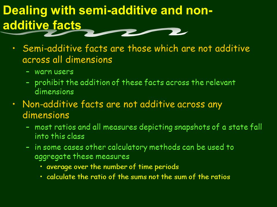 Dealing with semi-additive and non- additive facts Semi-additive facts are those which are not additive across all dimensions –warn users –prohibit the addition of these facts across the relevant dimensions Non-additive facts are not additive across any dimensions –most ratios and all measures depicting snapshots of a state fall into this class –in some cases other calculatory methods can be used to aggregate these measures average over the number of time periods calculate the ratio of the sums not the sum of the ratios