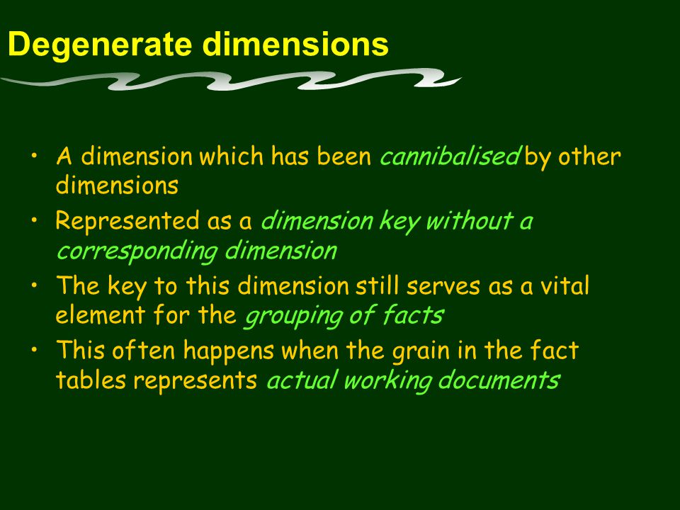 Degenerate dimensions A dimension which has been cannibalised by other dimensions Represented as a dimension key without a corresponding dimension The key to this dimension still serves as a vital element for the grouping of facts This often happens when the grain in the fact tables represents actual working documents