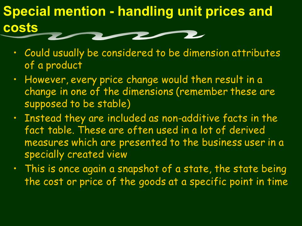 Special mention - handling unit prices and costs Could usually be considered to be dimension attributes of a product However, every price change would then result in a change in one of the dimensions (remember these are supposed to be stable) Instead they are included as non-additive facts in the fact table.