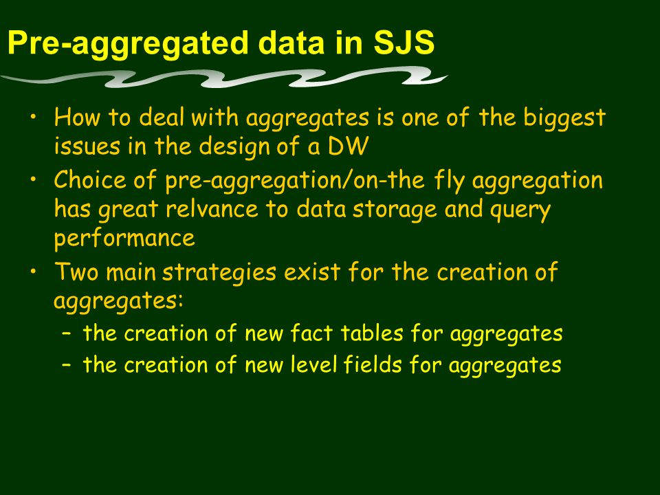 Pre-aggregated data in SJS How to deal with aggregates is one of the biggest issues in the design of a DW Choice of pre-aggregation/on-the fly aggregation has great relvance to data storage and query performance Two main strategies exist for the creation of aggregates: –the creation of new fact tables for aggregates –the creation of new level fields for aggregates