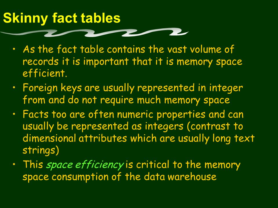 Skinny fact tables As the fact table contains the vast volume of records it is important that it is memory space efficient.