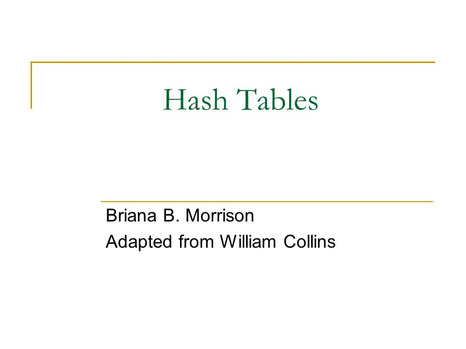 Hash Tables Briana B. Morrison Adapted from William Collins